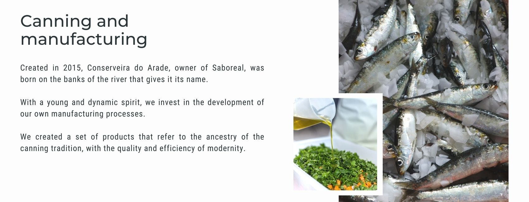 Created in 2015, Conserveira do Arade, owner of Saboreal, was born on the banks of the river that gives it its name.  With a young and dynamic spirit, we invest in the development of our own manufacturing processes.  We created a set of products that refer to the ancestry of the canning tradition, with the quality and efficiency of modernity.