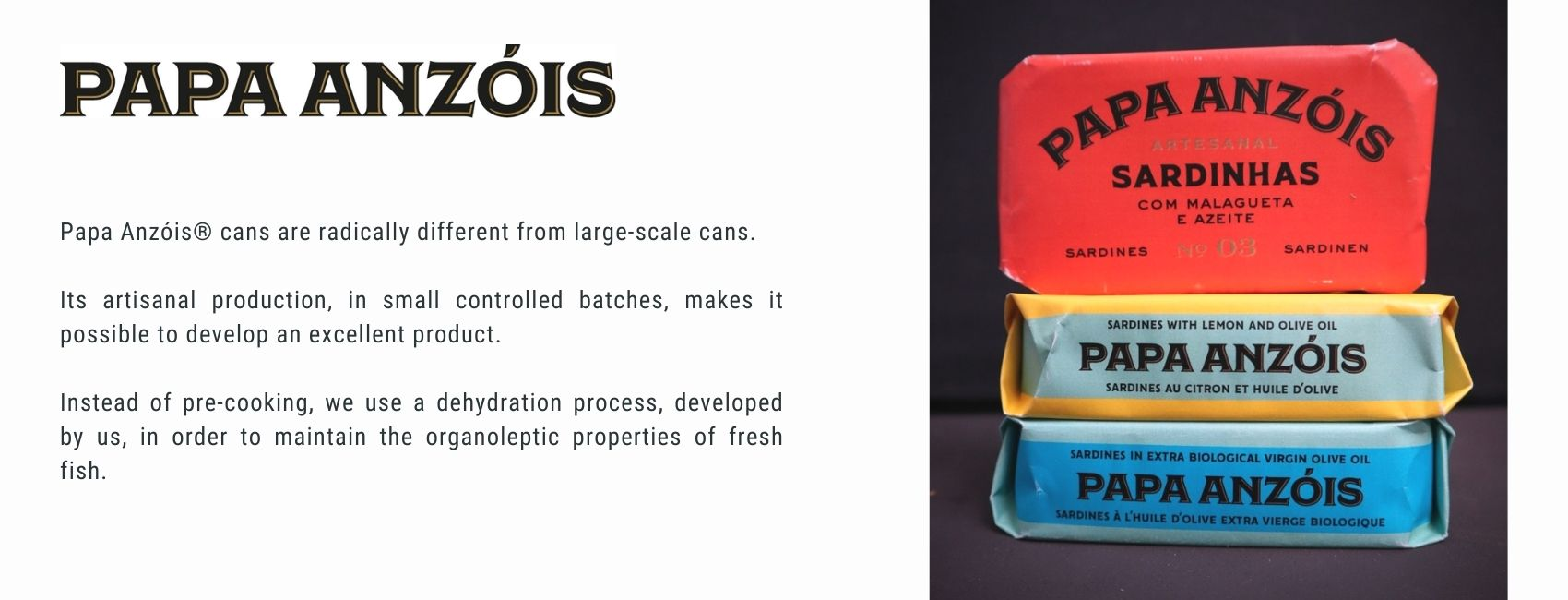 Papa Anzóis® cans are radically different from large-scale cans.  Its artisanal production, in small controlled batches, makes it possible to develop an excellent product.  Instead of pre-cooking, we use a dehydration process, developed by us, in order to maintain the organoleptic properties of fresh fish.