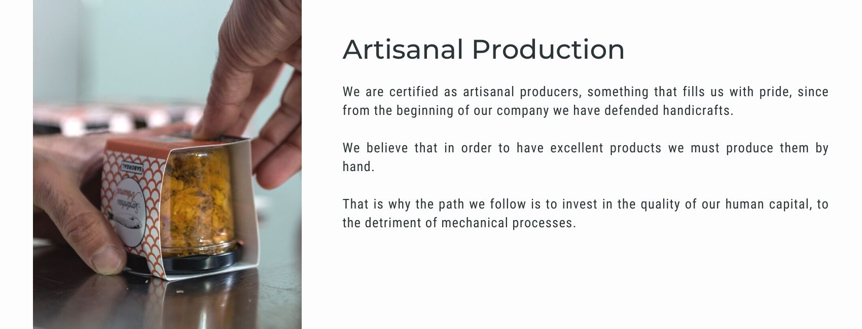 We are certified as artisanal producers, something that fills us with pride, since from the beginning of our company we have defended handicrafts.  We believe that in order to have excellent products we must produce them by hand.  That is why the path we follow is to invest in the quality of our human capital, to the detriment of mechanical processes.