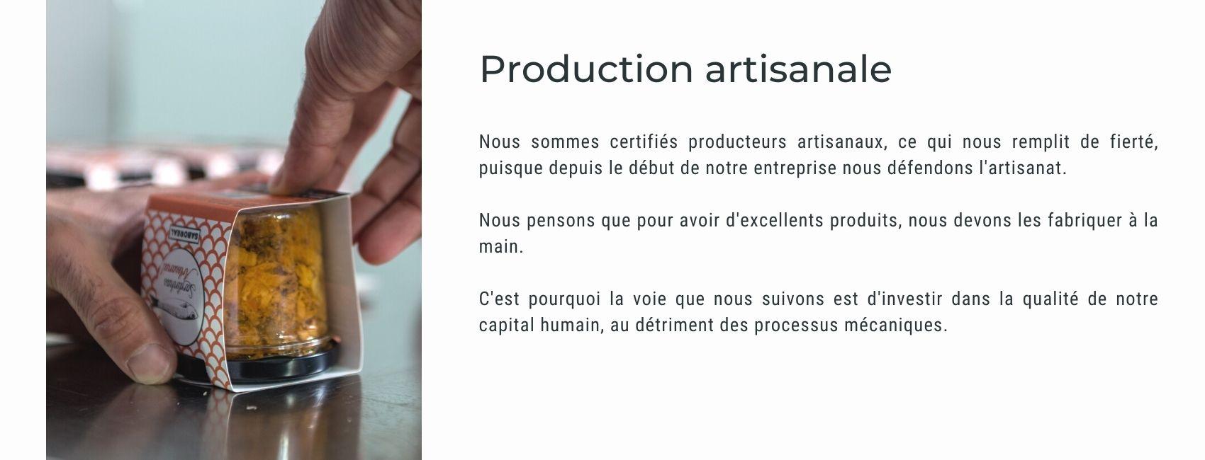 Nous sommes certifiés producteurs artisanaux, ce qui nous remplit de fierté, puisque depuis le début de notre entreprise nous défendons l'artisanat.  Nous pensons que pour avoir d'excellents produits, nous devons les fabriquer à la main.  C'est pourquoi la voie que nous suivons est d'investir dans la qualité de notre capital humain, au détriment des processus mécaniques.