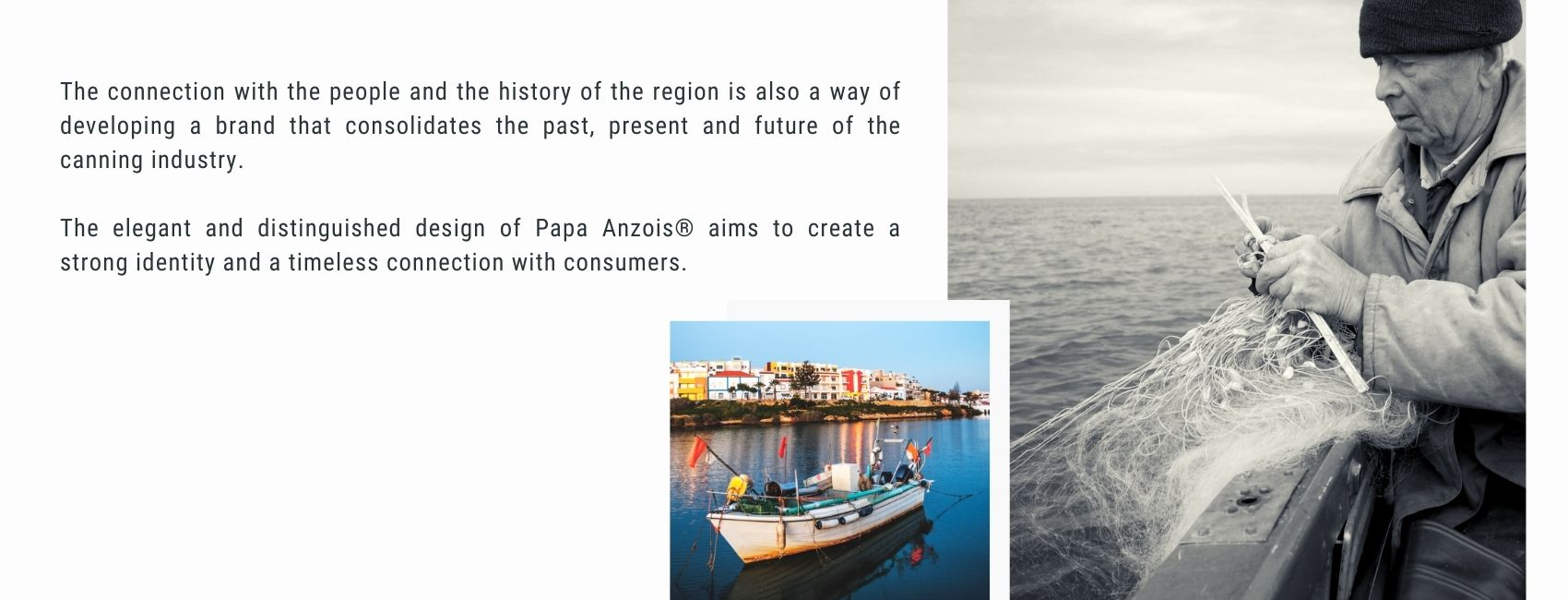 Papa Anzois® canned foods come from the dream of returning to the historical roots of canning production in the western Algarve. By reinventing the destiny of this industry and the production processes, a superior quality preserve that respects the integrity of the ingredients is developed.