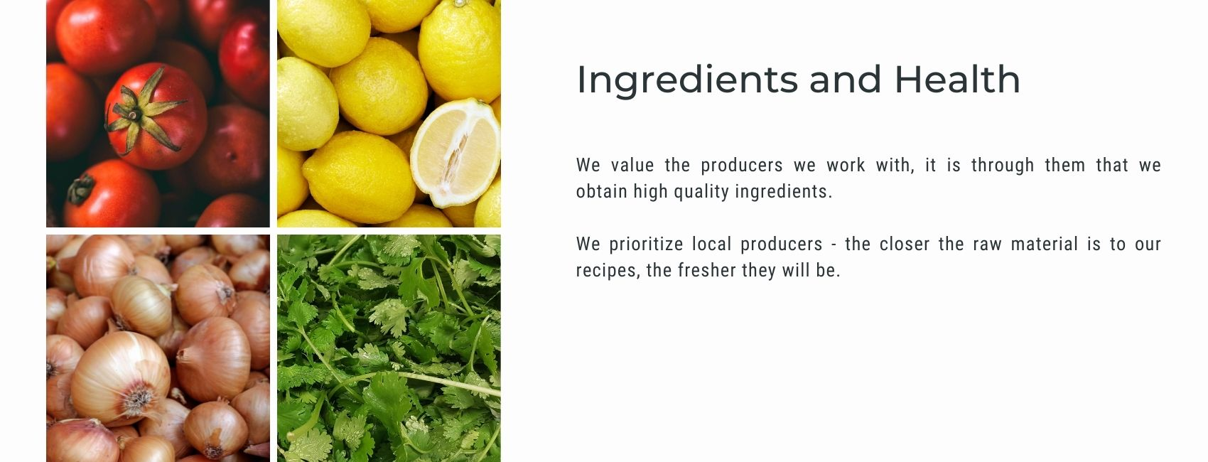 We value the producers we work with, it is through them that we obtain high quality ingredients.  We prioritize local producers - the closer the raw material is to our recipes, the fresher they will be.