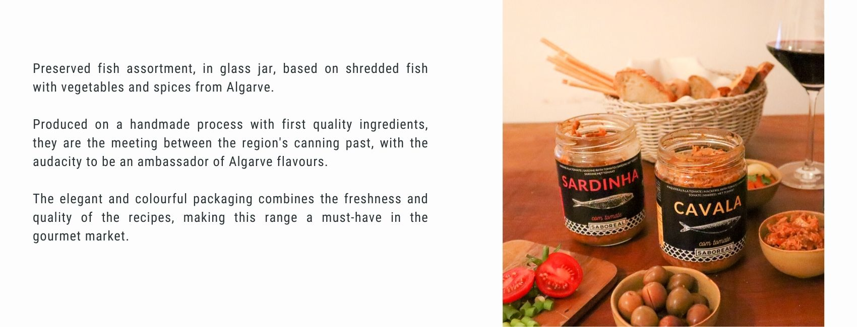 Preserved fish assortment, in glass jar, based on shredded fish with vegetables and spices from Algarve.  Produced on a handmade process with first quality ingredients, they are the meeting between the region's canning past, with the audacity to be an ambassador of Algarve flavours.  The elegant and colourful packaging combines the freshness and quality of the recipes, making this range a must-have in the gourmet market.