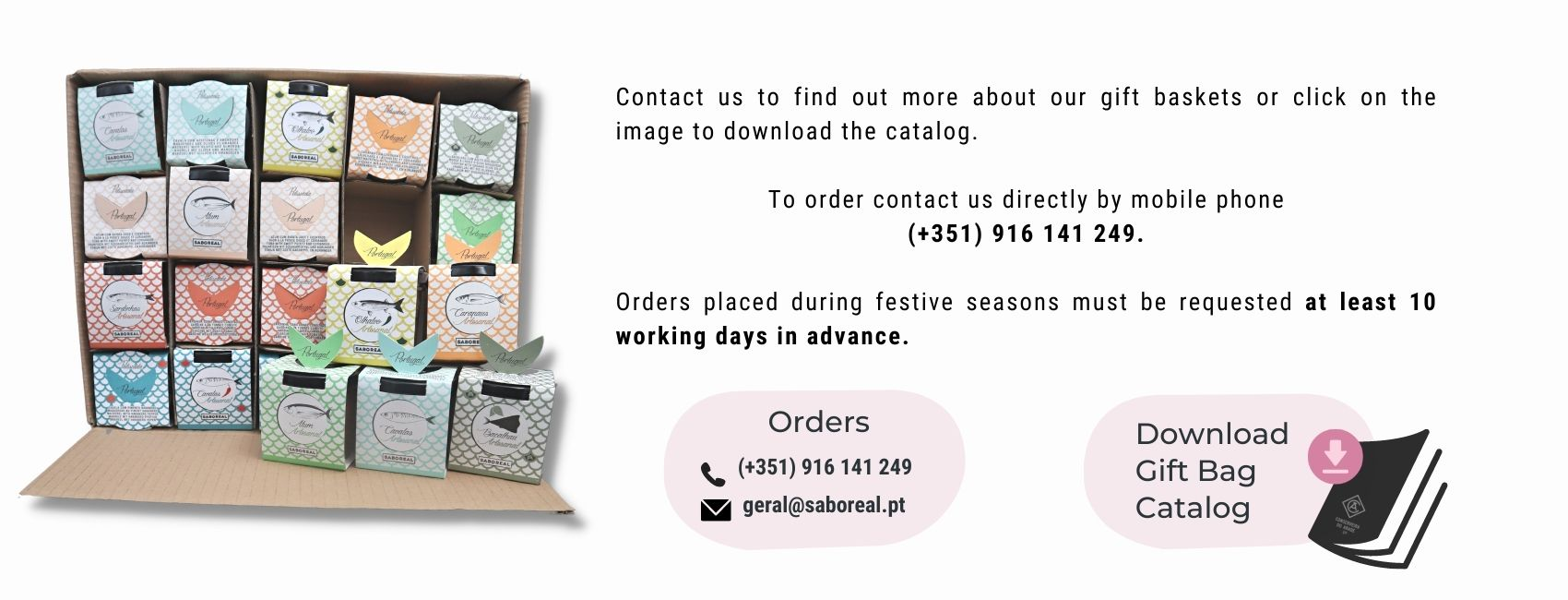 Contact us to find out more about our gift baskets or click on the image to download the catalog.  To order contact us directly by mobile phone (+351) 916 141 249.  Orders placed during festive seasons must be requested at least 10 working days in advance.
