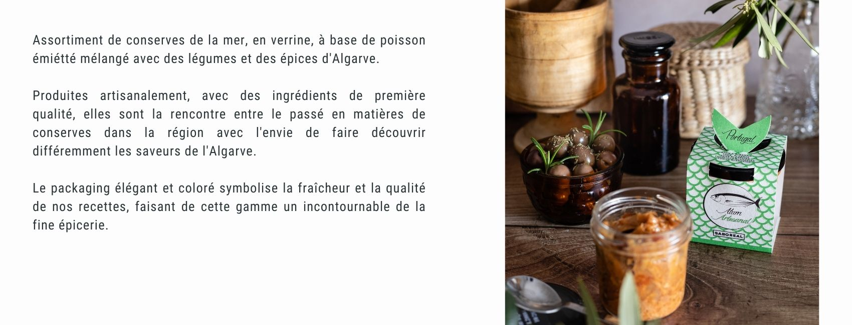 Assortiment de conserves de la mer, en verrine, à base de poisson émiétté mélangé avec des légumes et des épices d'Algarve.  Produites artisanalement, avec des ingrédients de première qualité, elles sont la rencontre entre le passé en matières de conserves dans la région avec l'envie de faire découvrir différemment les saveurs de l'Algarve.  Le packaging élégant et coloré symbolise la fraîcheur et la qualité de nos recettes, faisant de cette gamme un incontournable de la fine épicerie.