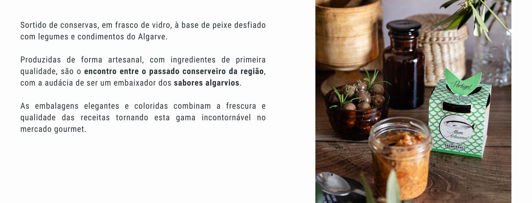 Sortido de conservas, em frasco de vidro, à base de peixe desfiado com legumes e condimentos do Algarve.  Produzidas de forma artesanal, com ingredientes de primeira qualidade, são o encontro entre o passado conserveiro da região, com a audácia de ser um embaixador dos sabores algarvios.  As embalagens elegantes e coloridas combinam a frescura e qualidade das receitas tornando esta gama incontornável no mercado gourmet.