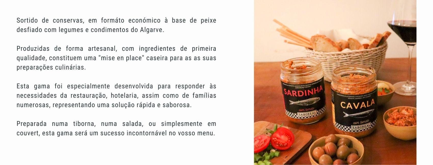 """Sortido de conservas, em formáto económico à base de peixe desfiado com legumes e condimentos do Algarve.  Produzidas de forma artesanal, com ingredientes de primeira qualidade, constituem uma """"mise en place"""" caseira para as as suas preparações culinárias.  Esta gama foi especialmente desenvolvida para responder às necessidades da restauração, hotelaria, assim como de famílias numerosas, representando uma solução rápida e saborosa. Conserveira Saboreal."""